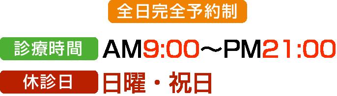 診療時間 AM 9:00 〜PM 21:00  (完全予約制)  休診日:日曜・祝日